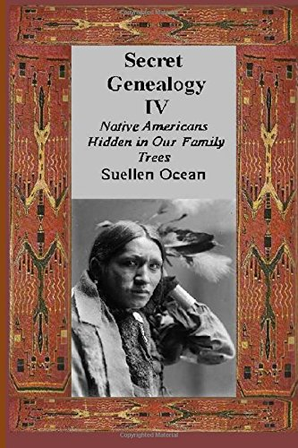Secret Genealogy IV: Native Americans Hidden in Our Family Trees: Volume 4