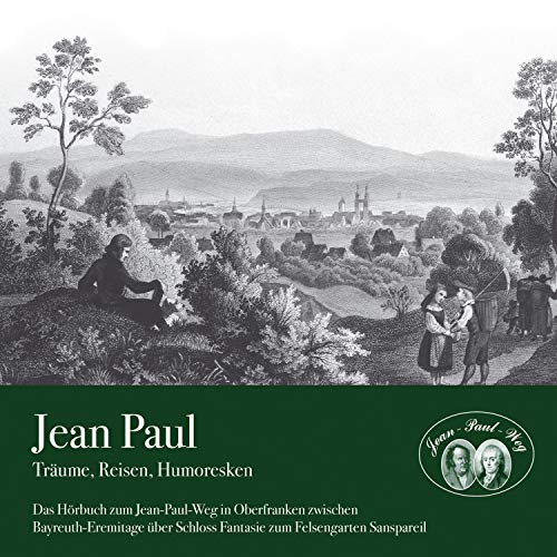 Träume, Reisen, Humoresken: Das Hörbuch zum Jean-Paul-Weg in Oberfranken zwischen Bayreuth-Eremitage über Schloss Fantasie zum Felsengarten Sanspareil Ster-audio