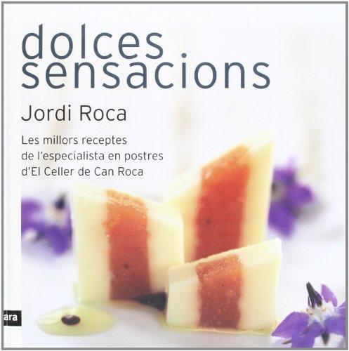 Dolces Sensacions. Les Millors Receptes De L'Especialista En Postres D'El Celler De Can Roca