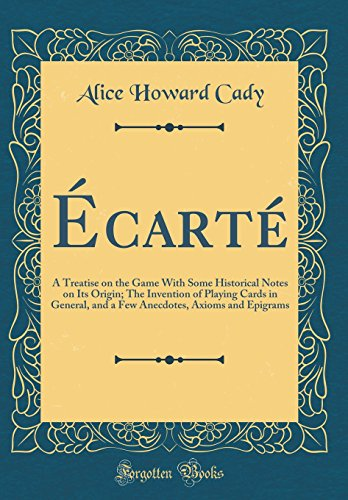 Écarté: A Treatise on the Game With Some Historical Notes on Its Origin; The Invention of Playing Cards in General, and a Few Anecdotes, Axioms and Epigrams (Classic Reprint)