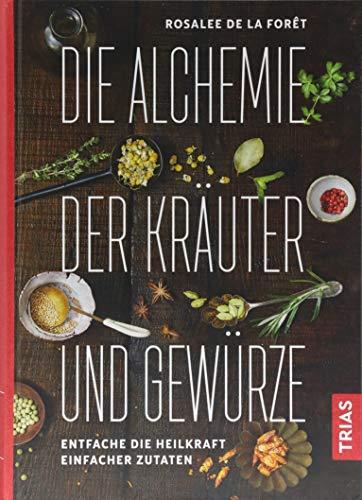 Die Alchemie der Kräuter und Gewürze: Entfache die Heilkraft einfacher Zutaten