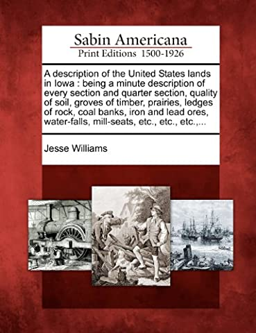 A Description of the United States Lands in Iowa: Being a Minute Description of Every Section and Quarter Section, Quality of Soil, Groves of Timber, ... Mill-Seats, Etc., Etc., Etc., ...