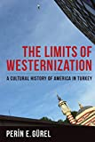 The Limits of Westernization: A Cultural History of America in Turkey (Columbia Studies in International and Global History)