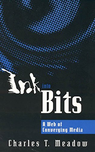 [(Ink into Bits : A Web of Converging Media)] [By (author) Charles T. Meadow] published on (July, 1998)