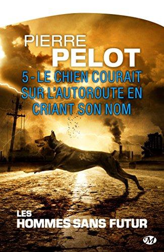 Le chien courait sur l'autoroute en criant son nom: Les Hommes sans futur, T5 (French Edition)