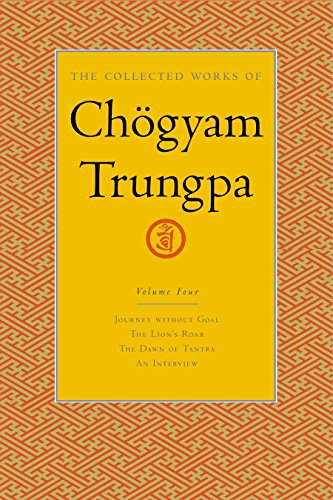 The Collected Works of Chogyam Trungpa, Volume 4: Journey Without Goal - The Lion's Roar - The Dawn of Tantra - An Interview with Chogyam Trungpa: ... the Dawn of Tantra and an Interview v. 4
