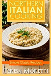 Northern Italian Cooking: Simple Classic recipes: Volume 1 (Regional Italian Cooking)