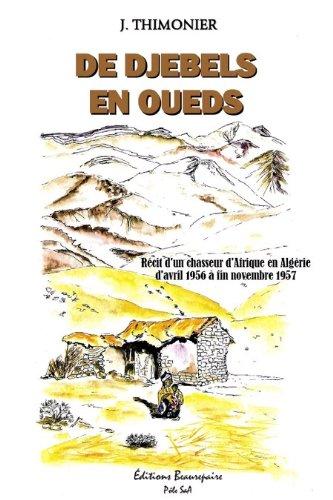 De Djebels en Oueds - Recit d'un Chasseur d'Afrique en Algérie d'Avril 1956 a  Fin Novembre 1957 par Thimonier Joseph