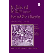 Eat, Drink, and Be Merry (Luke 12:19) – Food and Wine in Byzantium: Papers of the 37th Annual Spring Symposium of Byzantine Studies, In Honour of Professor ... for the Promotion of Byzantine Studies)
