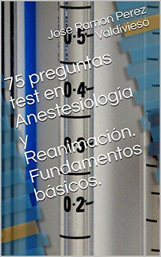 75 preguntas test en Anestesiología y Reanimación. Fundamentos básicos. por Jose Ramon Perez Valdivieso
