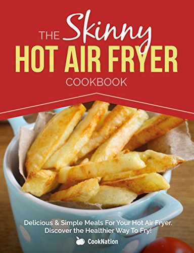 The Skinny Hot Air Fryer Cookbook: Delicious & Simple Meals For Your Hot Air Fryer: Discover The Healthier Way To Fry! (English Edition)