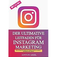Der Ultimative Leitfaden für Instagram Marketing: Wie Sie schnell und einfach eine Vielzahl an Followern aufbauen und dadurch Geld verdienen