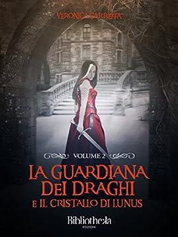 La Guardiana dei Draghi - Volume 2: E il cristallo di Lunus (Fantasy) di [Garreffa, Veronica]