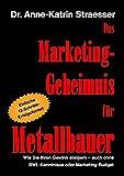 Das Marketing-Geheimnis für Metallbauer: Wie Sie in 12 einfachen Schritten Ihren Umsatz steigern - auch ohne BWL-Studium oder Marketing-Budget
