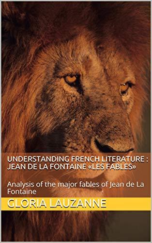 Understanding french literature :  Jean de La Fontaine «Les Fables»: Analysis of the major fables of Jean de La Fontaine (English Edition)