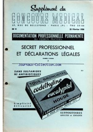 SUPPLEMENT DU CONCOURS MEDICAL [No 8] du 25/02/1956 - SECRET PROFESSIONNEL ET DECLARATIONS LEGALES - SOMMAIRE - INTRODUCTION - CHAPITRE I SECRET PROFESSIONNEL - A PRINCIPES ET NATURE - B ELEMENTS CONSTITUANTS LA REVELATION INTERDITE - C LE SECRET PROFESSIONNEL LA PROTECTION DE LA SANTE PUBLIQUE ET LES DEROGATIONS LEGALES - CHAPITRE II LES DECLARATIONS LEGALES - A DECLARATION DE NAISSANCE - B DECLARATION DES MALADIES CONTAGIEUSES - C DECLARATION DES MALADIES VENERIENNES - D DECLARATION DES MALAD