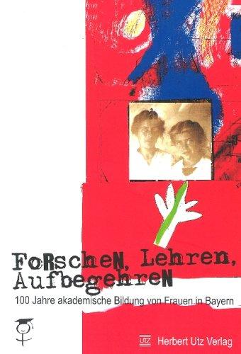 Forschen, Lehren, Aufbegehren: 100 Jahre akademische Bildung von Frauen in Bayern (Livre en allemand)
