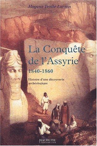 La conquête de l'Assyrie, 1840-1860. Histoire d'une découverte archéologique par Mogens Trolle- Larsen