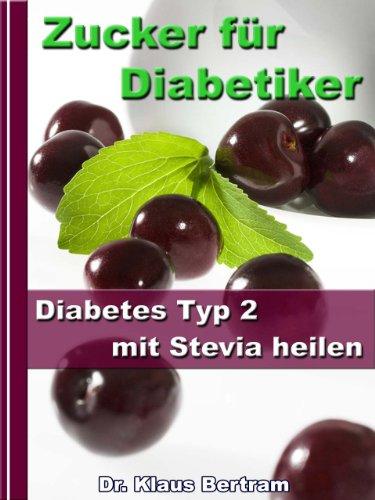 Natürliche Zucker Ersatz (Zucker für Diabetiker – Diabetes Typ 2 mit Stevia heilen – Blutzucker auf natürliche Weise senken)