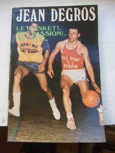 Jean Degros Le Basket !.. Ma passion !.. Ma vie !.. Propos recueillis -à la hutte- par WARIN (Jacques)
