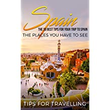 Spain: Spain Travel Guide: The 30 Best Tips For Your Trip To Spain - The Places You Have To See (Madrid, Seville, Barcelona, Granada, Zaragoza Book 1) (English Edition)