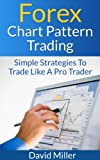 Forex Chart Pattern Trading: Simple Strategies To Trade Like A Pro Trader (Financial Markets Trading) (English Edition)