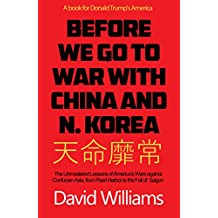 Before We Go To War With China And North Korea: The Unmastered Lessons Of America's Wars Against Confucian Asia, From Pearl Harbor To The Fall Of Saigon (English Edition)