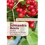 Die Schisandra-Beere - Wu Wei Zi: Die Frucht der fünf Elemente. Die Gesundheitsbeere für jugendliche Vitalität und Wohlbefinden