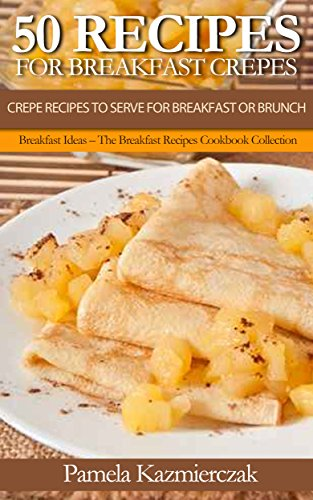 50 Recipes For Breakfast Crepes - Crepe Recipes To Serve For Breakfast or Brunch (Breakfast Ideas - The Breakfast Recipes Cookbook Collection 15)