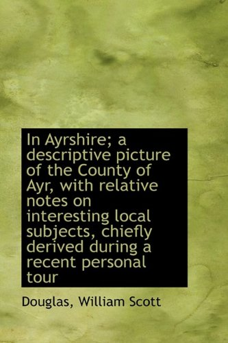 In Ayrshire; a descriptive picture of the County of Ayr, with relative notes on interesting local su