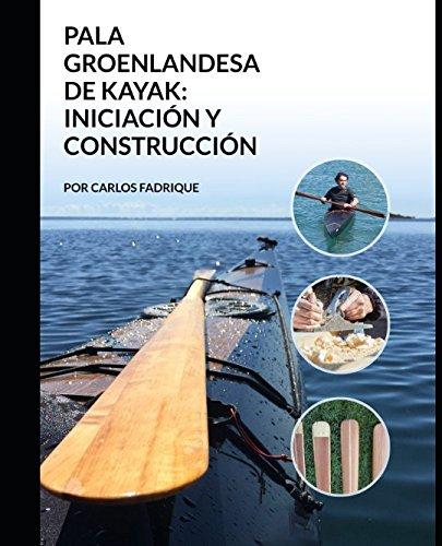 LA PALA GROENLANDESA DE KAYAK INICIACION Y CONSTRUCCION por Carlos Fadrique
