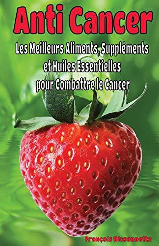 Anti Cancer: Les Meilleurs Aliments, Suppléments et Huiles Essentielles  pour Combattre le Cancer par Francois Bissonnette
