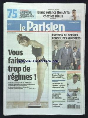 PARISIEN [No 21043] du 10/05/2012 - VOUS FAITES TROP DE REGIMES - EMOTION AU DERNIER CONSEIL DES MINISTRES - GEORGES TRON FACE A SES ACCUSATRICES - LES DEBOIRES DE L'OPTIEN KRYS POUR REVENIR EN FRANCE - LEGISLATIVES EN ALGERIE - LES NOUVELLES AMBITIONS DES ISLAMISTES - FREDERIC LOPEZ EMMENE FRANCE 2 AU SOMMET - LES SPORTS