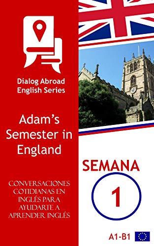 Conversaciones cotidianas en inglés para ayudarte a aprender inglés - Semana 1: Adam's Semester in England por Dialog Abroad Books