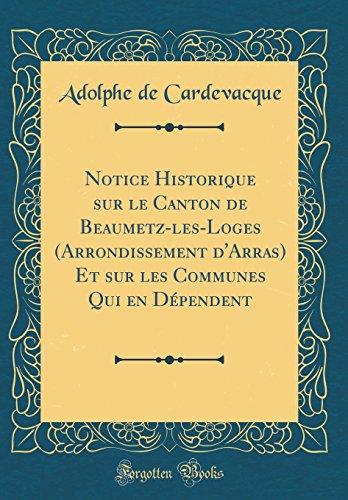 Notice Historique Sur Le Canton de Beaumetz-Les-Loges (Arrondissement d'Arras) Et Sur Les Communes Qui En Dépendent (Classic Reprint) par Adolphe De Cardevacque
