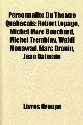 Personnalit Du Thtre Qubcois: Robert Lepage, Michel Marc Bouchard, Michel Tremblay, Wajdi Mouawad, Marc Drouin, Jean Dalmain