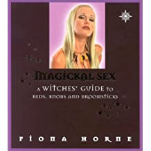 Magickal Sex: A Witches' Guide to Beds, Knobs and Broomsticks