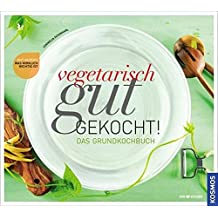 Vegetarisch gut gekocht!: Das vegetarische Grundkochbuch
