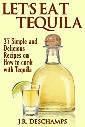 Let's Eat Tequila: 37 Simple and Delicious Recipes on How to cook with Tequila (The Mexican Food Cookbooks Book 2) (English Edition)