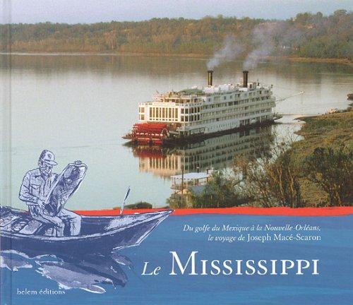 Le mississippi : Du Golfe du Mexique à la Nouvelle-Orléans, le voyage de Joseph Macé-Scaron par Joseph Macé-Scaron