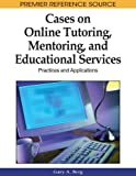 Cases on Online Tutoring, Mentoring, and Educational Services: Practices and Applications (Premier Reference Source)