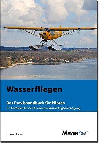 Wasserfliegen: Das Praxishandbuch für Piloten - Ein Leitfaden für den Erwerb der Wasserflugberechtigung
