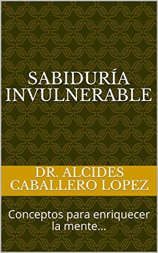 SABIDURÍA INVULNERABLE: Conceptos para enriquecer la mente… por Dr. Alcides Caballero Lopez