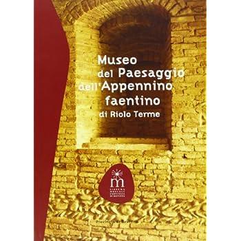 Museo Del Paesaggio Dell'appennino Faentino Di Riolo Terme. Ediz. Illustrata