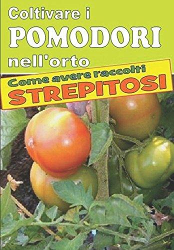 coltivare i pomodori nell'orto: dalla semina alla raccolta. varietà, cure colturali, malattie, parassiti, concimazione, potatura