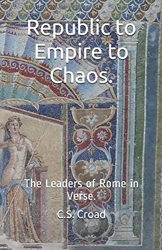 Republic to Empire to Chaos.: The Leaders of Rome in Verse. por C.S. Croad