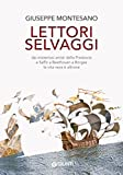 Lettori selvaggi: Dai misteriosi artisti della Preistoria a Saffo a Beethoven a Borges la vita vera è altrove