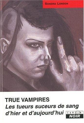 True Vampires : Les tueurs suceurs de sang d'hier et d'aujourd'hui par Sondra London