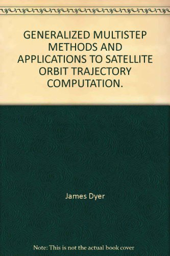 GENERALIZED MULTISTEP METHODS AND APPLICATIONS TO SATELLITE ORBIT TRAJECTORY COMPUTATION.