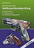 Vorbereitung auf die Waffensachkundeprüfung für Sportschützen, Waffensammler und das Bewachungsgewerbe (Lehrbücher zum Waffenrecht - Praxiswissen für Anwender des Waffengesetzes)